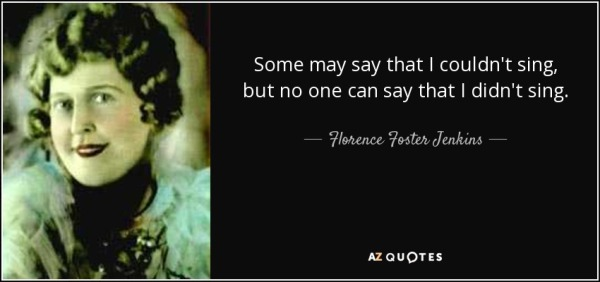 quote-some-may-say-that-i-couldn-t-sing-but-no-one-can-say-that-i-didn-t-sing-florence-foster-jenkins-78-98-56